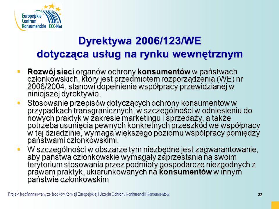 Projekt jest finansowany ze środków Komisji Europejskiej i Urzędu Ochrony Konkurencji i Konsumentów 32 Dyrektywa 2006/123/WE dotycząca usług na rynku wewnętrznym  Rozwój sieci organów ochrony konsumentów w państwach członkowskich, który jest przedmiotem rozporządzenia (WE) nr 2006/2004, stanowi dopełnienie współpracy przewidzianej w niniejszej dyrektywie.