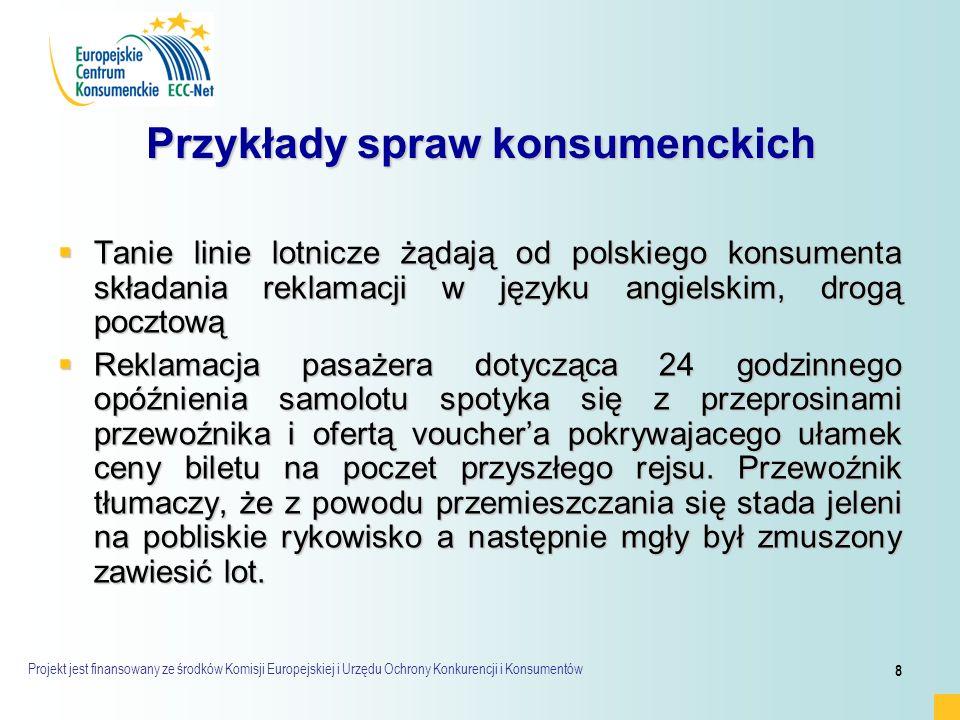Projekt jest finansowany ze środków Komisji Europejskiej i Urzędu Ochrony Konkurencji i Konsumentów 8 Przykłady spraw konsumenckich  Tanie linie lotnicze żądają od polskiego konsumenta składania reklamacji w języku angielskim, drogą pocztową  Reklamacja pasażera dotycząca 24 godzinnego opóźnienia samolotu spotyka się z przeprosinami przewoźnika i ofertą voucher'a pokrywajacego ułamek ceny biletu na poczet przyszłego rejsu.