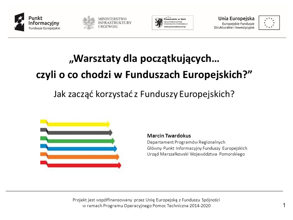 """Projekt jest współfinansowany przez Unię Europejską z Funduszu Spójności w ramach Programu Operacyjnego Pomoc Techniczna 2014-2020 1 """"Warsztaty dla początkujących… czyli o co chodzi w Funduszach Europejskich Jak zacząć korzystać z Funduszy Europejskich."""
