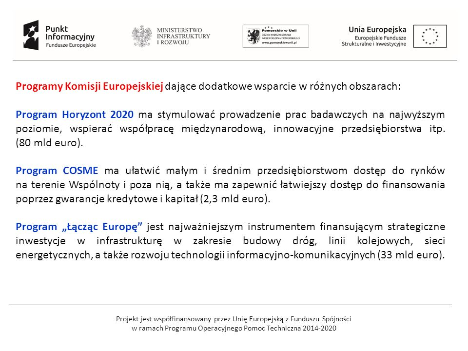 Projekt jest współfinansowany przez Unię Europejską z Funduszu Spójności w ramach Programu Operacyjnego Pomoc Techniczna 2014-2020 Programy Komisji Europejskiej dające dodatkowe wsparcie w różnych obszarach: Program Horyzont 2020 ma stymulować prowadzenie prac badawczych na najwyższym poziomie, wspierać współpracę międzynarodową, innowacyjne przedsiębiorstwa itp.