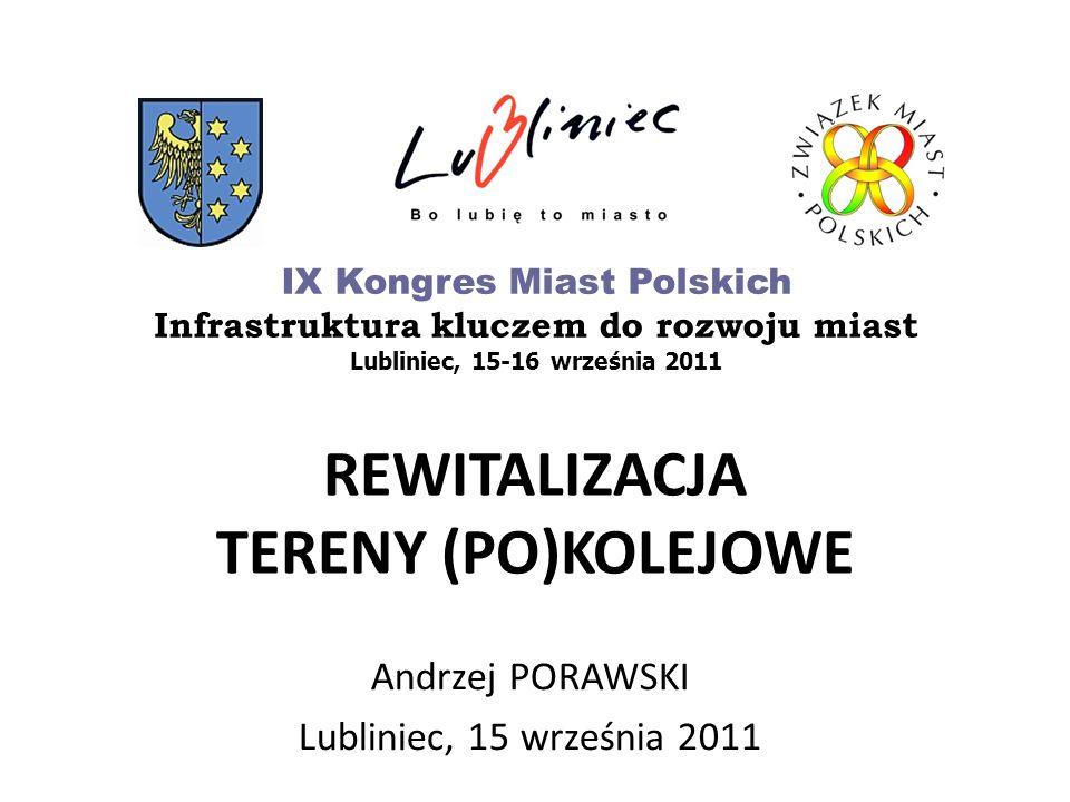 REWITALIZACJA TERENY (PO)KOLEJOWE Andrzej PORAWSKI Lubliniec, 15 września 2011 IX Kongres Miast Polskich Infrastruktura kluczem do rozwoju miast Lubli