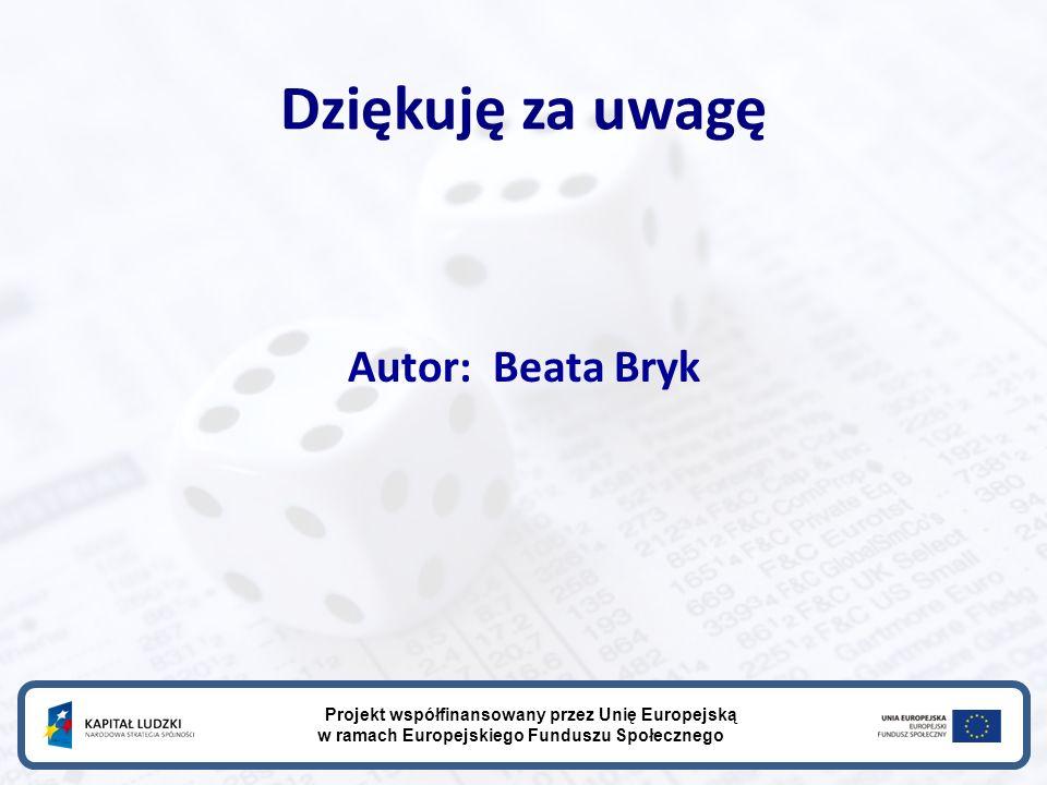 Dziękuję za uwagę Autor: Beata Bryk Projekt współfinansowany przez Unię Europejską w ramach Europejskiego Funduszu Społecznego