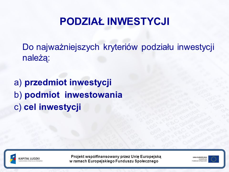 PODZIAŁ INWESTYCJI Do najważniejszych kryteriów podziału inwestycji należą: a) przedmiot inwestycji b) podmiot inwestowania c) cel inwestycji Projekt współfinansowany przez Unię Europejską w ramach Europejskiego Funduszu Społecznego