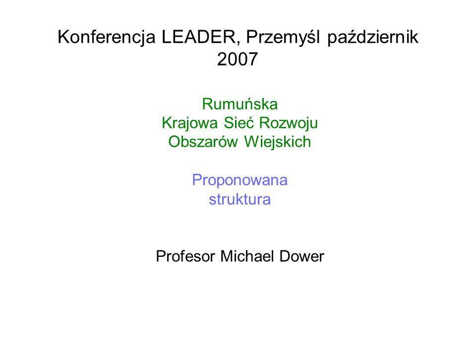 Konferencja LEADER, Przemyśl październik 2007 Rumuńska Krajowa Sieć Rozwoju Obszarów Wiejskich Proponowana struktura Profesor Michael Dower