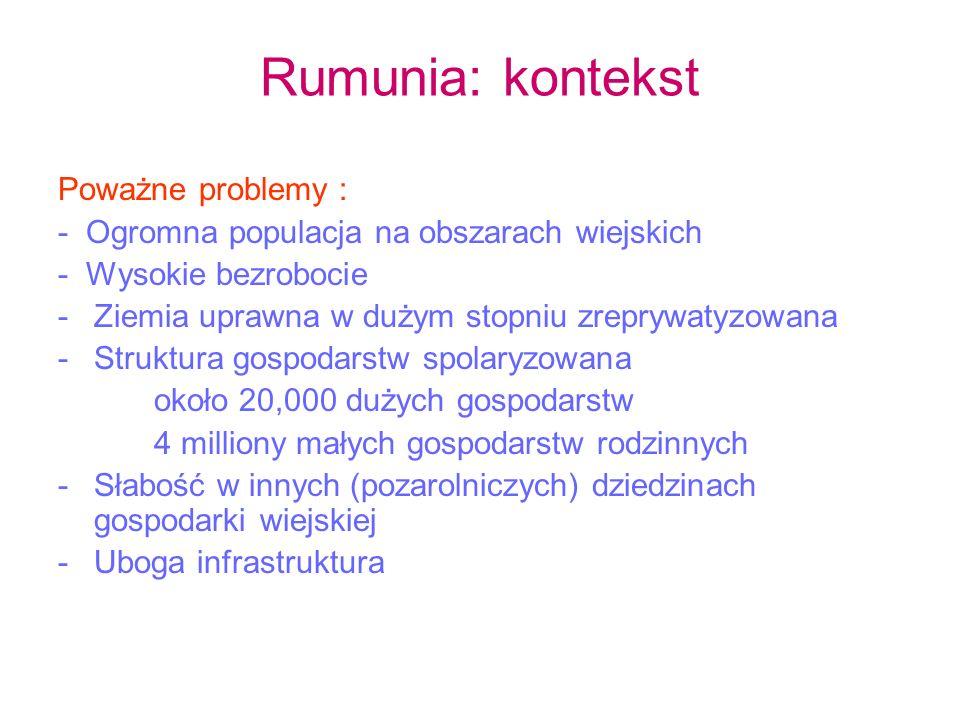 Rumunia: kontekst Poważne problemy : - Ogromna populacja na obszarach wiejskich - Wysokie bezrobocie -Ziemia uprawna w dużym stopniu zreprywatyzowana -Struktura gospodarstw spolaryzowana około 20,000 dużych gospodarstw 4 milliony małych gospodarstw rodzinnych -Słabość w innych (pozarolniczych) dziedzinach gospodarki wiejskiej -Uboga infrastruktura