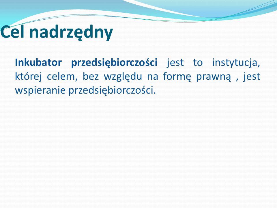 Cel nadrzędny Inkubator przedsiębiorczości jest to instytucja, której celem, bez względu na formę prawną, jest wspieranie przedsiębiorczości.