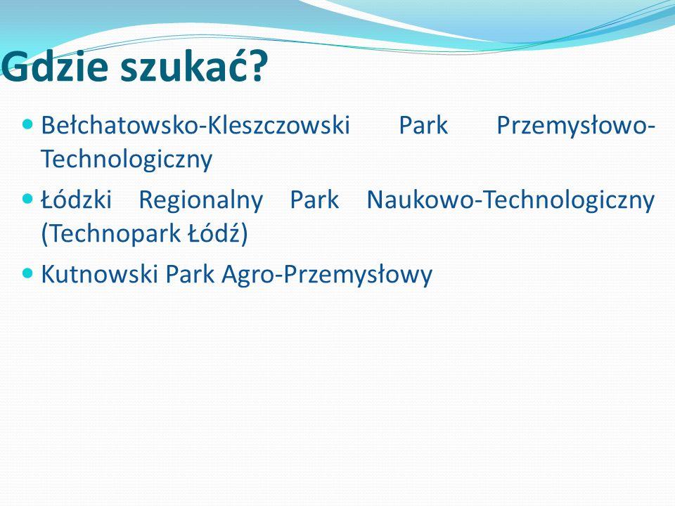 Gdzie szukać? Bełchatowsko-Kleszczowski Park Przemysłowo- Technologiczny Łódzki Regionalny Park Naukowo-Technologiczny (Technopark Łódź) Kutnowski Par