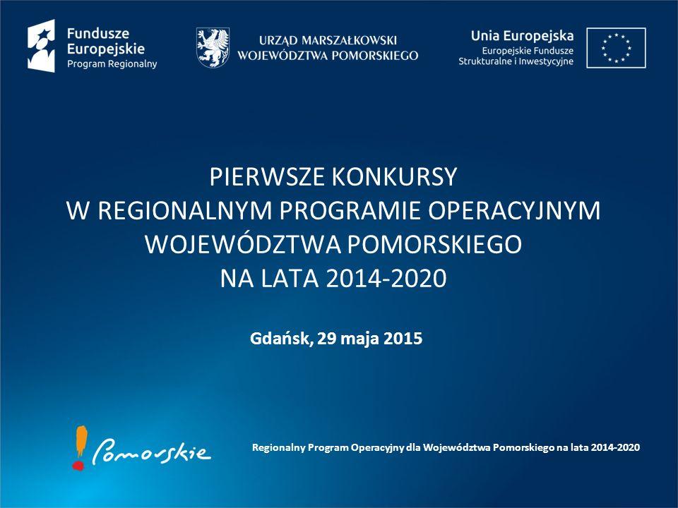 Gdańsk, 29 maja 2015 PIERWSZE KONKURSY W REGIONALNYM PROGRAMIE OPERACYJNYM WOJEWÓDZTWA POMORSKIEGO NA LATA 2014-2020 Regionalny Program Operacyjny dla Województwa Pomorskiego na lata 2014-2020