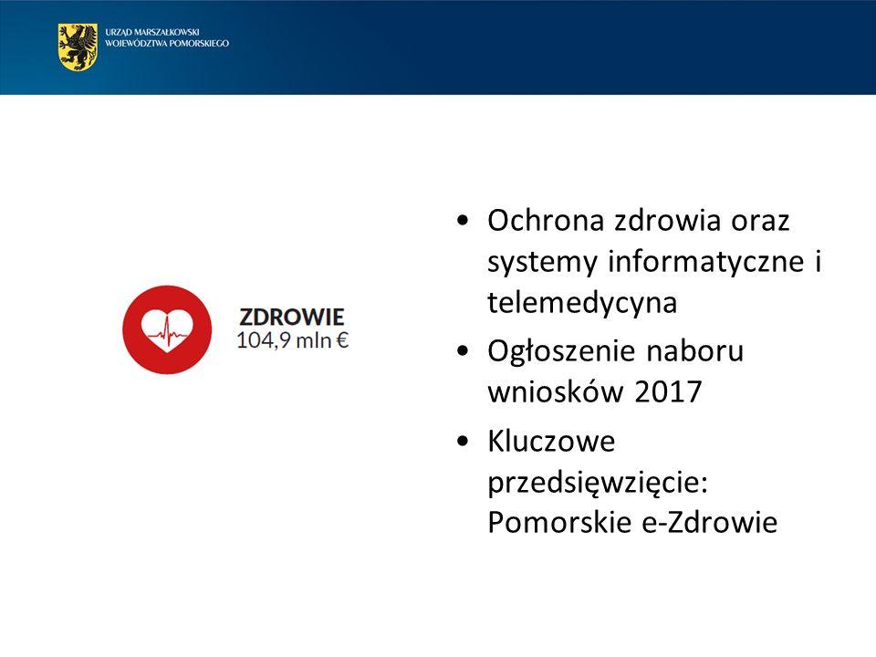 Ochrona zdrowia oraz systemy informatyczne i telemedycyna Ogłoszenie naboru wniosków 2017 Kluczowe przedsięwzięcie: Pomorskie e-Zdrowie