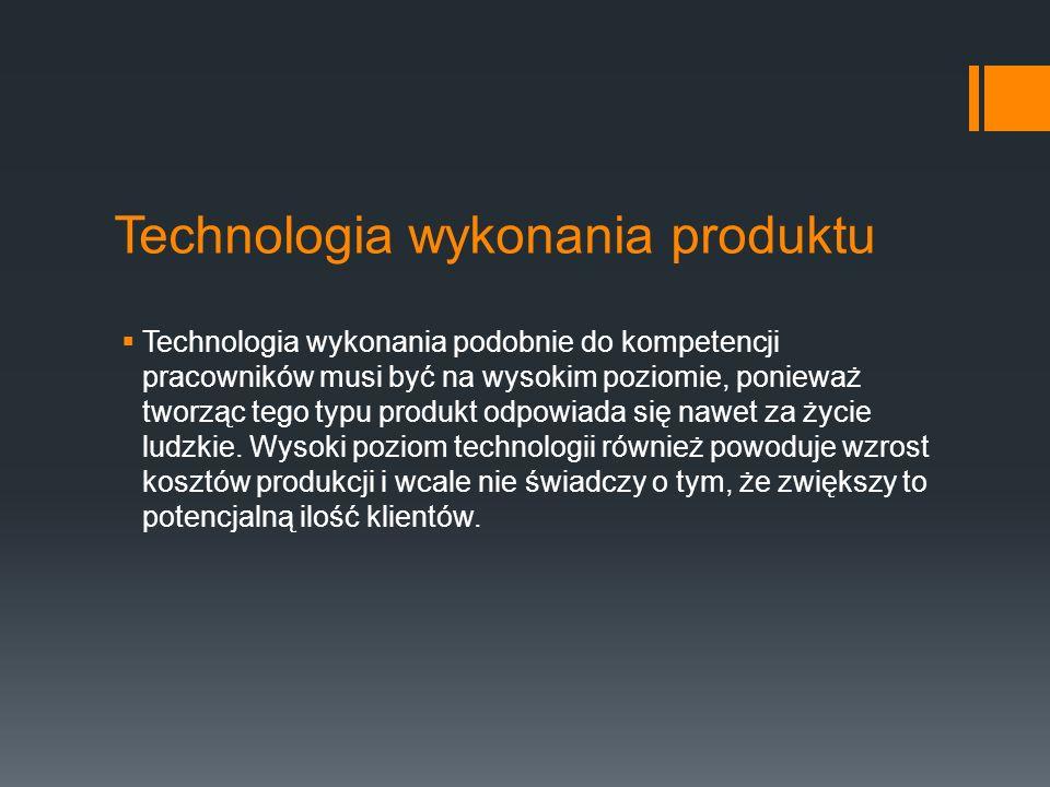Technologia wykonania produktu  Technologia wykonania podobnie do kompetencji pracowników musi być na wysokim poziomie, ponieważ tworząc tego typu produkt odpowiada się nawet za życie ludzkie.
