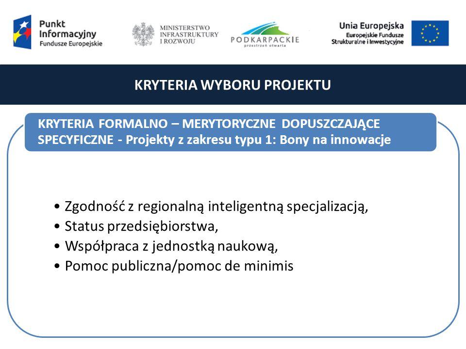 KRYTERIA WYBORU PROJEKTU Zgodność z regionalną inteligentną specjalizacją, Status przedsiębiorstwa, Współpraca z jednostką naukową, Pomoc publiczna/pomoc de minimis KRYTERIA FORMALNO – MERYTORYCZNE DOPUSZCZAJĄCE SPECYFICZNE - Projekty z zakresu typu 1: Bony na innowacje