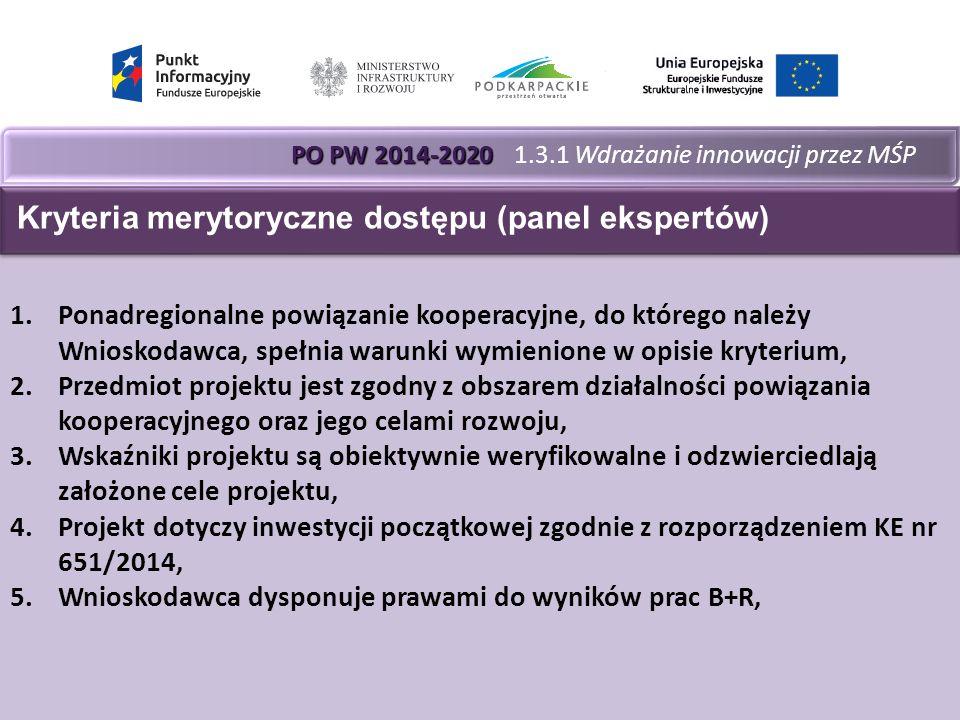 PO PW 2014-2020 PO PW 2014-2020 1.3.1 Wdrażanie innowacji przez MŚP 1.Ponadregionalne powiązanie kooperacyjne, do którego należy Wnioskodawca, spełnia warunki wymienione w opisie kryterium, 2.Przedmiot projektu jest zgodny z obszarem działalności powiązania kooperacyjnego oraz jego celami rozwoju, 3.Wskaźniki projektu są obiektywnie weryfikowalne i odzwierciedlają założone cele projektu, 4.Projekt dotyczy inwestycji początkowej zgodnie z rozporządzeniem KE nr 651/2014, 5.Wnioskodawca dysponuje prawami do wyników prac B+R, Kryteria merytoryczne dostępu (panel ekspertów)