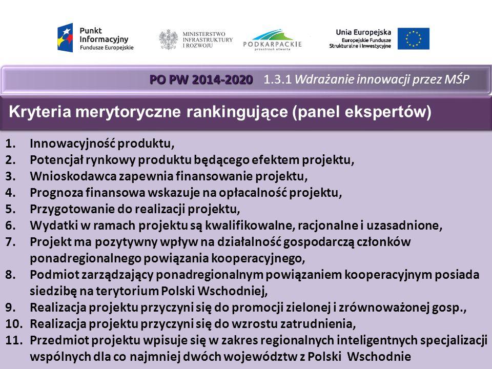 PO PW 2014-2020 PO PW 2014-2020 1.3.1 Wdrażanie innowacji przez MŚP 1.Innowacyjność produktu, 2.Potencjał rynkowy produktu będącego efektem projektu, 3.Wnioskodawca zapewnia finansowanie projektu, 4.Prognoza finansowa wskazuje na opłacalność projektu, 5.Przygotowanie do realizacji projektu, 6.Wydatki w ramach projektu są kwalifikowalne, racjonalne i uzasadnione, 7.Projekt ma pozytywny wpływ na działalność gospodarczą członków ponadregionalnego powiązania kooperacyjnego, 8.Podmiot zarządzający ponadregionalnym powiązaniem kooperacyjnym posiada siedzibę na terytorium Polski Wschodniej, 9.Realizacja projektu przyczyni się do promocji zielonej i zrównoważonej gosp., 10.Realizacja projektu przyczyni się do wzrostu zatrudnienia, 11.Przedmiot projektu wpisuje się w zakres regionalnych inteligentnych specjalizacji wspólnych dla co najmniej dwóch województw z Polski Wschodnie Kryteria merytoryczne rankingujące (panel ekspertów)