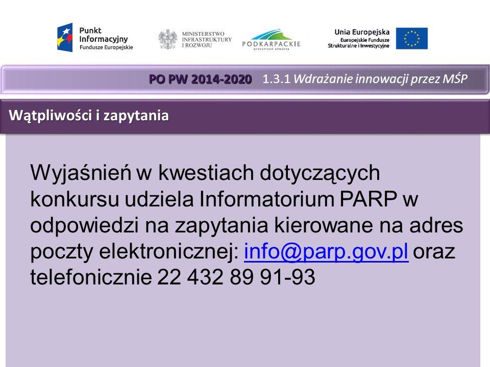 PO PW 2014-2020 PO PW 2014-2020 1.3.1 Wdrażanie innowacji przez MŚP Wątpliwości i zapytania Wątpliwości i zapytania Wyjaśnień w kwestiach dotyczących konkursu udziela Informatorium PARP w odpowiedzi na zapytania kierowane na adres poczty elektronicznej: info@parp.gov.pl oraz telefonicznie 22 432 89 91-93info@parp.gov.pl