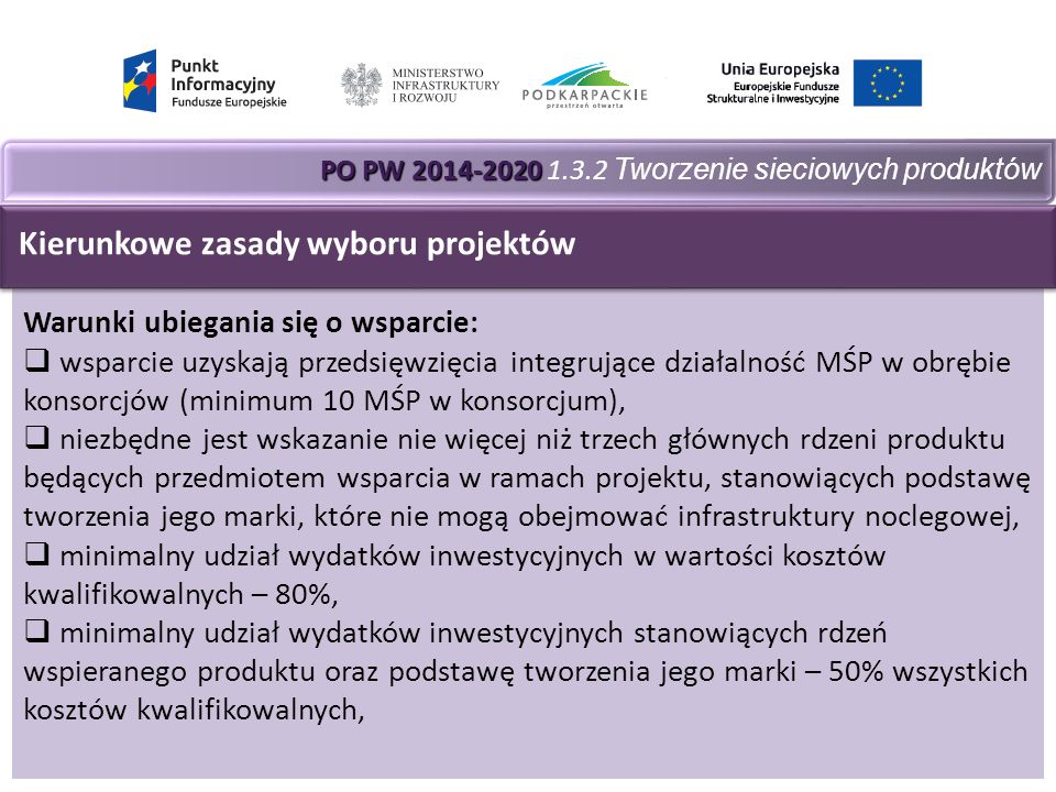 PO PW 2014-2020 PO PW 2014-2020 1.3.2 Tworzenie sieciowych produktów Warunki ubiegania się o wsparcie:  wsparcie uzyskają przedsięwzięcia integrujące działalność MŚP w obrębie konsorcjów (minimum 10 MŚP w konsorcjum),  niezbędne jest wskazanie nie więcej niż trzech głównych rdzeni produktu będących przedmiotem wsparcia w ramach projektu, stanowiących podstawę tworzenia jego marki, które nie mogą obejmować infrastruktury noclegowej,  minimalny udział wydatków inwestycyjnych w wartości kosztów kwalifikowalnych – 80%,  minimalny udział wydatków inwestycyjnych stanowiących rdzeń wspieranego produktu oraz podstawę tworzenia jego marki – 50% wszystkich kosztów kwalifikowalnych, Kierunkowe zasady wyboru projektów