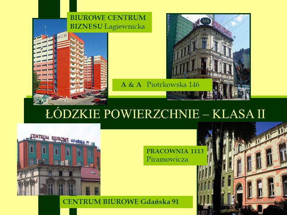 ŁÓDZKIE POWIERZCHNIE – KLASA II CENTRUM BIUROWE Gdańska 91 A & A Piotrkowska 146 BIUROWE CENTRUM BIZNESU Łagiewnicka PRACOWNIA 1113 Piramowicza