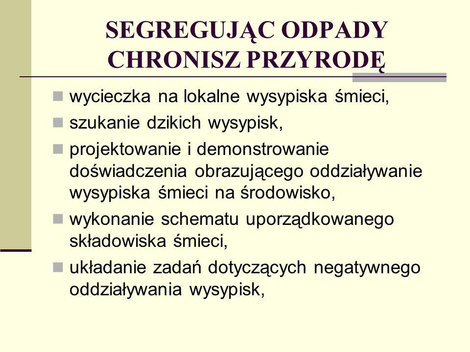 SEGREGUJĄC ODPADY CHRONISZ PRZYRODĘ obserwacja różnorodności i ilości odpadów we własnych gospodarstwach domowych, rodzaje odpadów, ich pochodzenie i skład, podział odpadów, szkodliwość odpadów dla ludzi i środowiska, praktyczna segregacja, porównywanie danych dotyczących ilości produkowanych śmieci na jednego mieszkańca Polski z danymi statystycznymi krajów Unii Europejskiej, sporządzenie mapki dzikich wysypisk.