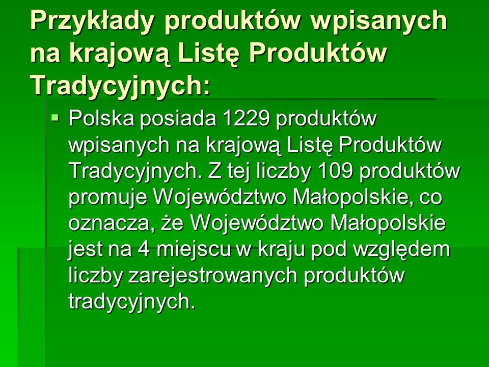 Przykłady produktów wpisanych na krajową Listę Produktów Tradycyjnych:  Polska posiada 1229 produktów wpisanych na krajową Listę Produktów Tradycyjny