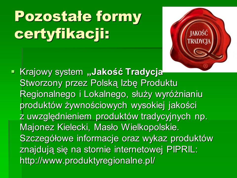 """Pozostałe formy certyfikacji:  Krajowy system """"Jakość Tradycja"""" Stworzony przez Polską Izbę Produktu Regionalnego i Lokalnego, służy wyróżnianiu prod"""