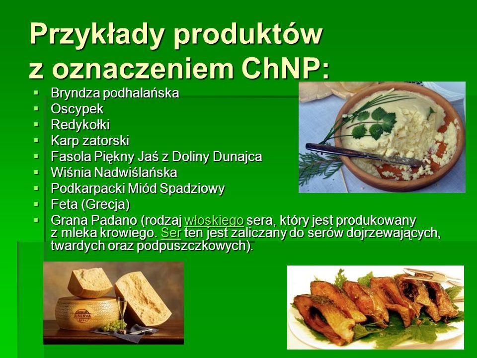 Przykłady produktów z oznaczeniem ChNP:  Bryndza podhalańska  Oscypek  Redykołki  Karp zatorski  Fasola Piękny Jaś z Doliny Dunajca  Wiśnia Nadw