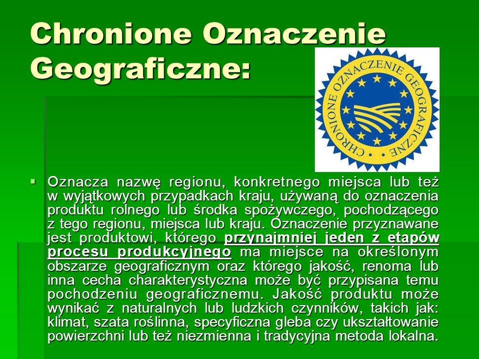 Chronione Oznaczenie Geograficzne:  Oznacza nazwę regionu, konkretnego miejsca lub też w wyjątkowych przypadkach kraju, używaną do oznaczenia produkt