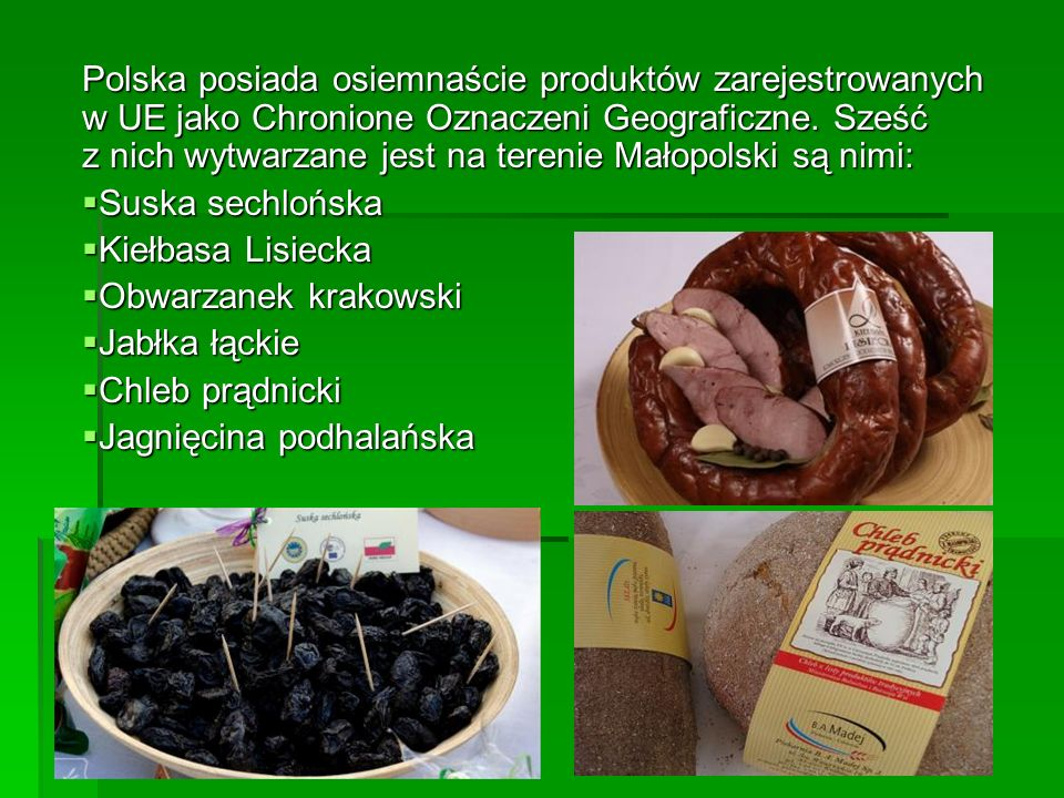 Polska posiada osiemnaście produktów zarejestrowanych w UE jako Chronione Oznaczeni Geograficzne. Sześć z nich wytwarzane jest na terenie Małopolski s