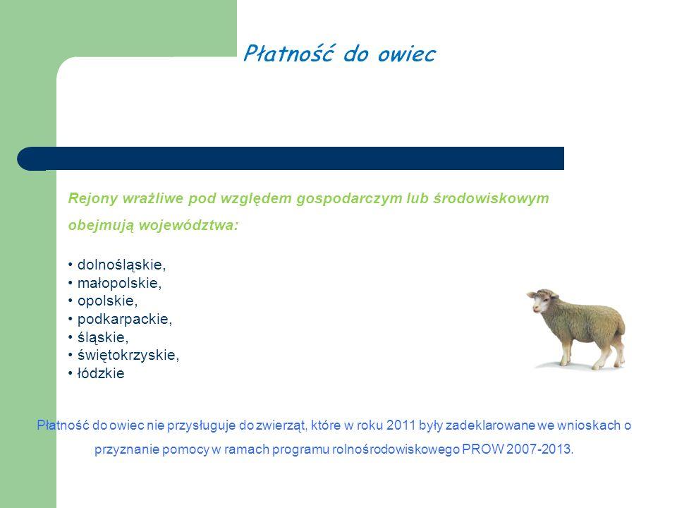 Rejony wrażliwe pod względem gospodarczym lub środowiskowym obejmują województwa: dolnośląskie, małopolskie, opolskie, podkarpackie, śląskie, świętokrzyskie, łódzkie Płatność do owiec nie przysługuje do zwierząt, które w roku 2011 były zadeklarowane we wnioskach o przyznanie pomocy w ramach programu rolnośrodowiskowego PROW 2007-2013.