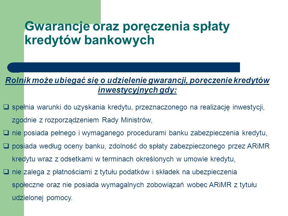 Rolnik może ubiegać się o udzielenie gwarancji, poręczenie kredytów inwestycyjnych gdy:  spełnia warunki do uzyskania kredytu, przeznaczonego na realizację inwestycji, zgodnie z rozporządzeniem Rady Ministrów,  nie posiada pełnego i wymaganego procedurami banku zabezpieczenia kredytu,  posiada według oceny banku, zdolność do spłaty zabezpieczonego przez ARiMR kredytu wraz z odsetkami w terminach określonych w umowie kredytu,  nie zalega z płatnościami z tytułu podatków i składek na ubezpieczenia społeczne oraz nie posiada wymagalnych zobowiązań wobec ARiMR z tytułu udzielonej pomocy.