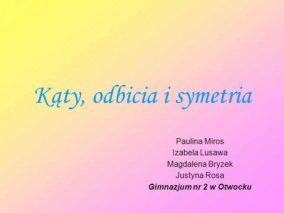 Kąty, odbicia i symetria Paulina Miros Izabela Lusawa Magdalena Bryzek Justyna Rosa Gimnazjum nr 2 w Otwocku
