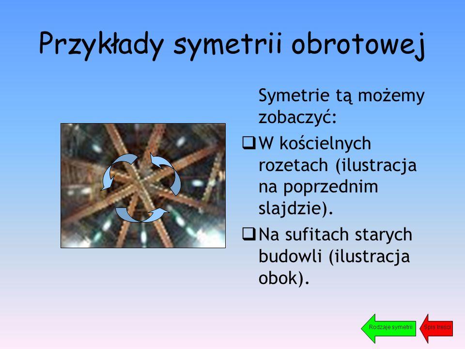 Przykłady symetrii obrotowej Symetrie tą możemy zobaczyć:  W kościelnych rozetach (ilustracja na poprzednim slajdzie).