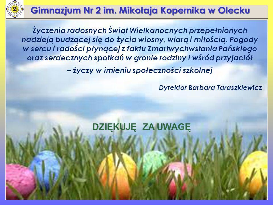 Gimnazjum Nr 2 im. Mikołaja Kopernika w Olecku DZIĘKUJĘ ZA UWAGĘ Życzenia radosnych Świąt Wielkanocnych przepełnionych nadzieją budzącej się do życia