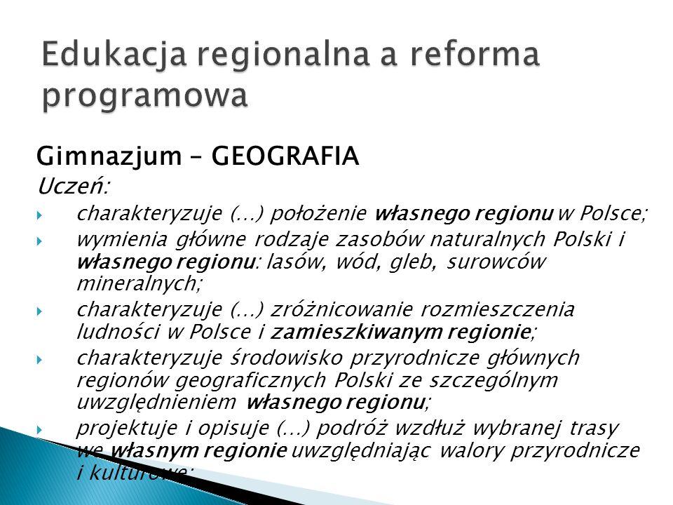 Gimnazjum – GEOGRAFIA Uczeń:  charakteryzuje (…) położenie własnego regionu w Polsce;  wymienia główne rodzaje zasobów naturalnych Polski i własnego regionu: lasów, wód, gleb, surowców mineralnych;  charakteryzuje (…) zróżnicowanie rozmieszczenia ludności w Polsce i zamieszkiwanym regionie;  charakteryzuje środowisko przyrodnicze głównych regionów geograficznych Polski ze szczególnym uwzględnieniem własnego regionu;  projektuje i opisuje (…) podróż wzdłuż wybranej trasy we własnym regionie uwzględniając walory przyrodnicze i kulturowe;