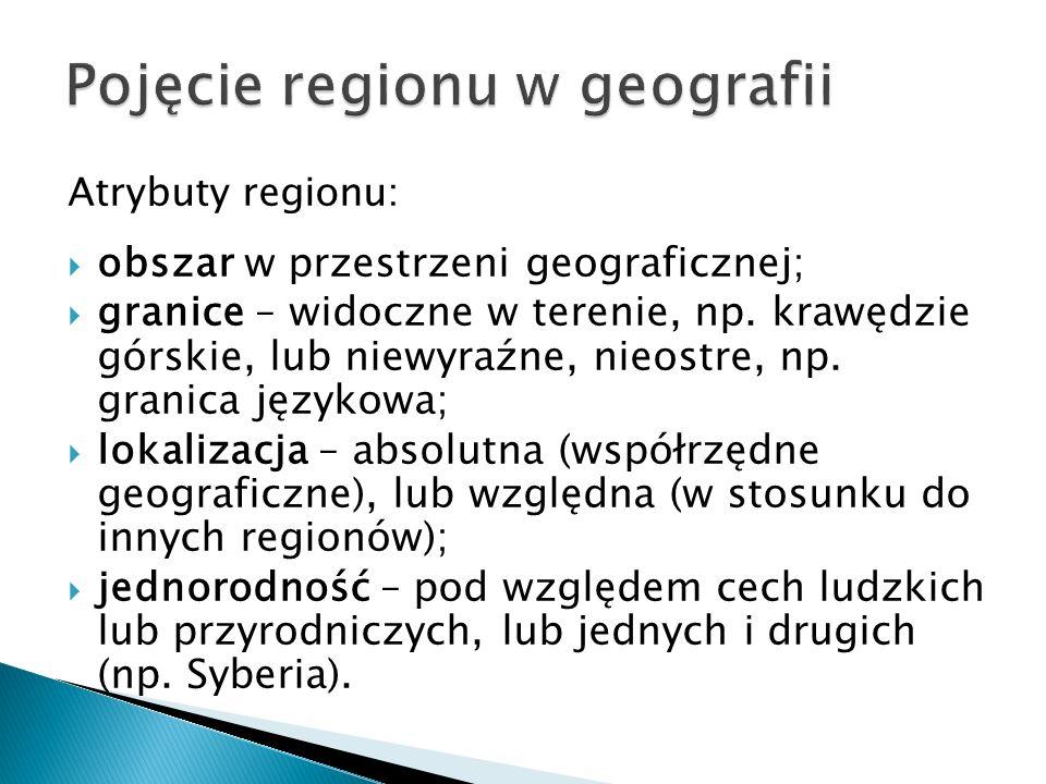 Atrybuty regionu:  obszar w przestrzeni geograficznej;  granice – widoczne w terenie, np.
