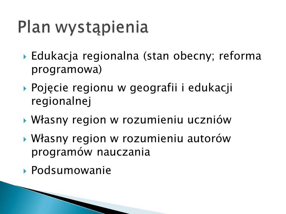  Edukacja regionalna (stan obecny; reforma programowa)  Pojęcie regionu w geografii i edukacji regionalnej  Własny region w rozumieniu uczniów  Własny region w rozumieniu autorów programów nauczania  Podsumowanie
