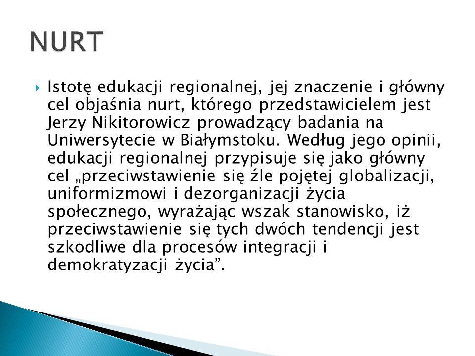  Istotę edukacji regionalnej, jej znaczenie i główny cel objaśnia nurt, którego przedstawicielem jest Jerzy Nikitorowicz prowadzący badania na Uniwersytecie w Białymstoku.