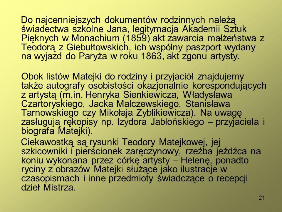21 Do najcenniejszych dokumentów rodzinnych należą świadectwa szkolne Jana, legitymacja Akademii Sztuk Pięknych w Monachium (1859) akt zawarcia małżeństwa z Teodorą z Giebułtowskich, ich wspólny paszport wydany na wyjazd do Paryża w roku 1863, akt zgonu artysty.