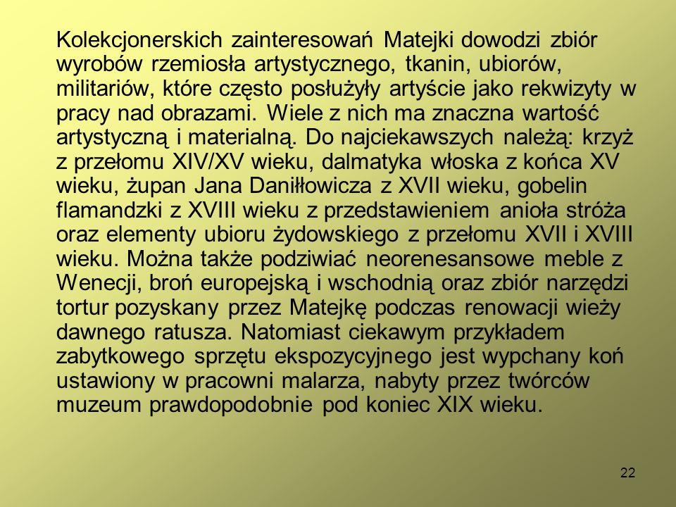 22 Kolekcjonerskich zainteresowań Matejki dowodzi zbiór wyrobów rzemiosła artystycznego, tkanin, ubiorów, militariów, które często posłużyły artyście