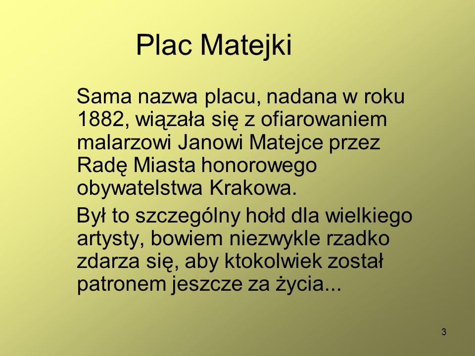 3 Plac Matejki Sama nazwa placu, nadana w roku 1882, wiązała się z ofiarowaniem malarzowi Janowi Matejce przez Radę Miasta honorowego obywatelstwa Krakowa.
