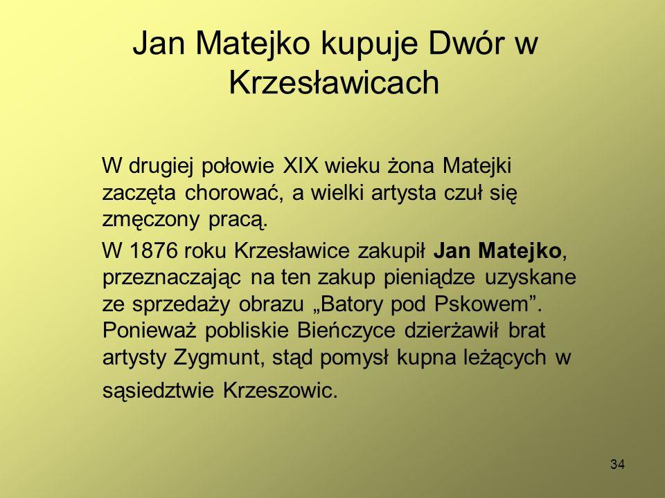 34 Jan Matejko kupuje Dwór w Krzesławicach W drugiej połowie XIX wieku żona Matejki zaczęta chorować, a wielki artysta czuł się zmęczony pracą. W 1876
