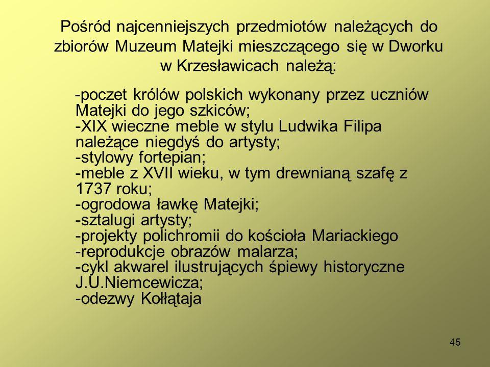 45 Pośród najcenniejszych przedmiotów należących do zbiorów Muzeum Matejki mieszczącego się w Dworku w Krzesławicach należą: -poczet królów polskich w