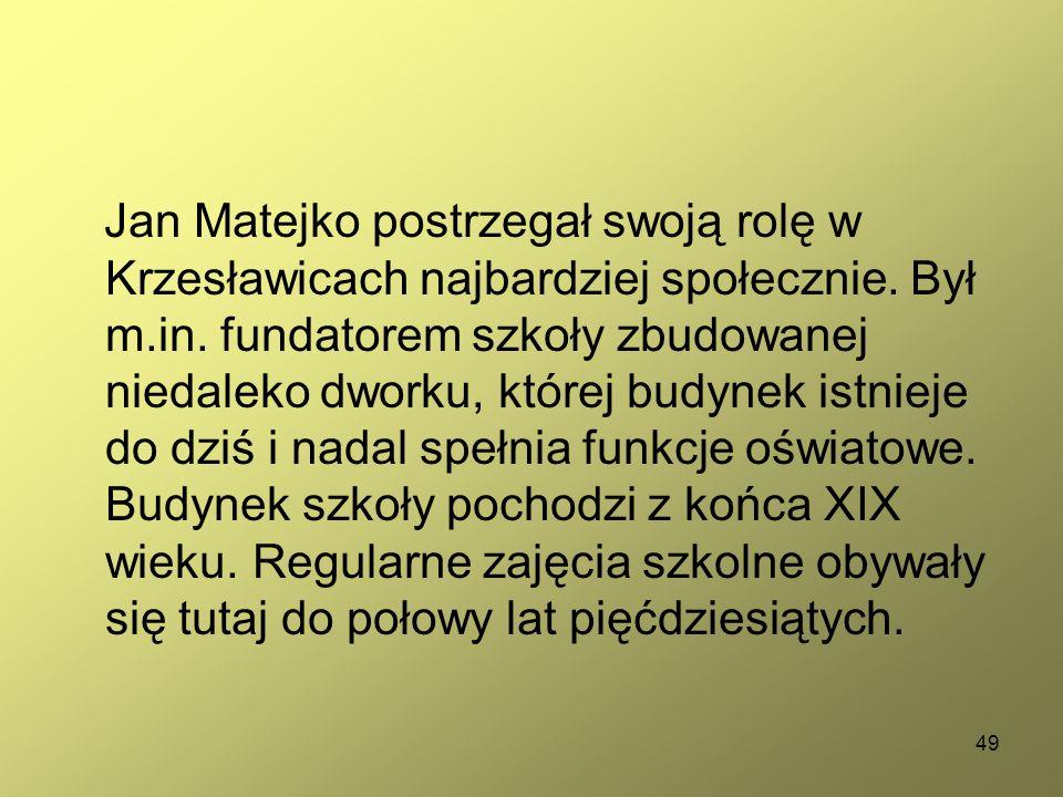 49 Jan Matejko postrzegał swoją rolę w Krzesławicach najbardziej społecznie. Był m.in. fundatorem szkoły zbudowanej niedaleko dworku, której budynek i