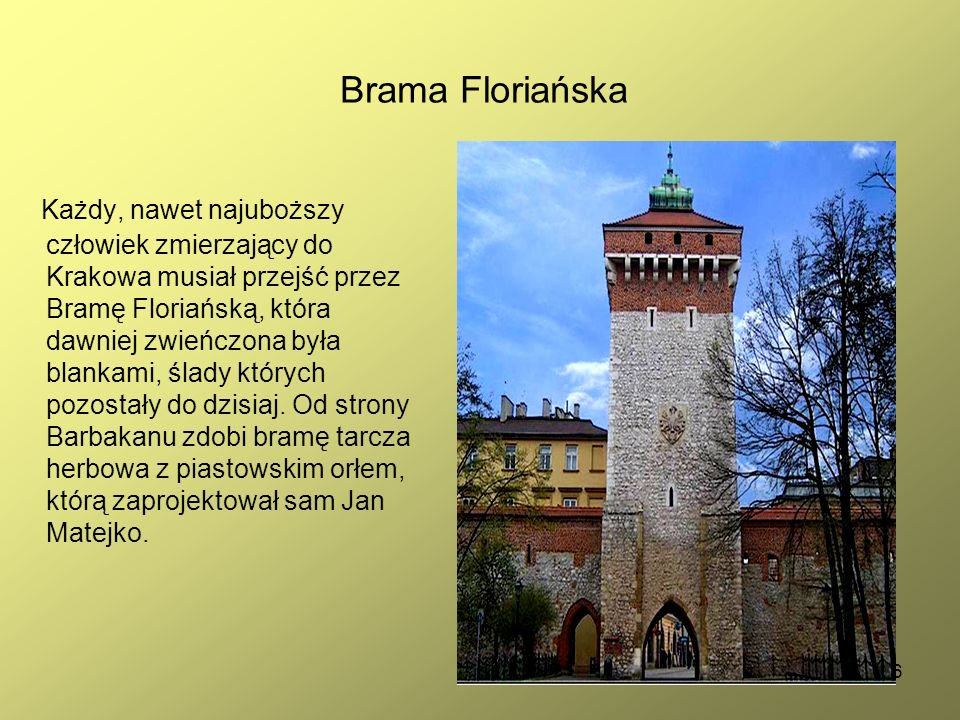 6 Brama Floriańska Każdy, nawet najuboższy człowiek zmierzający do Krakowa musiał przejść przez Bramę Floriańską, która dawniej zwieńczona była blankami, ślady których pozostały do dzisiaj.