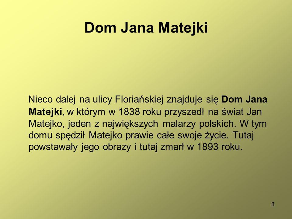 8 Dom Jana Matejki Nieco dalej na ulicy Floriańskiej znajduje się Dom Jana Matejki, w którym w 1838 roku przyszedł na świat Jan Matejko, jeden z największych malarzy polskich.