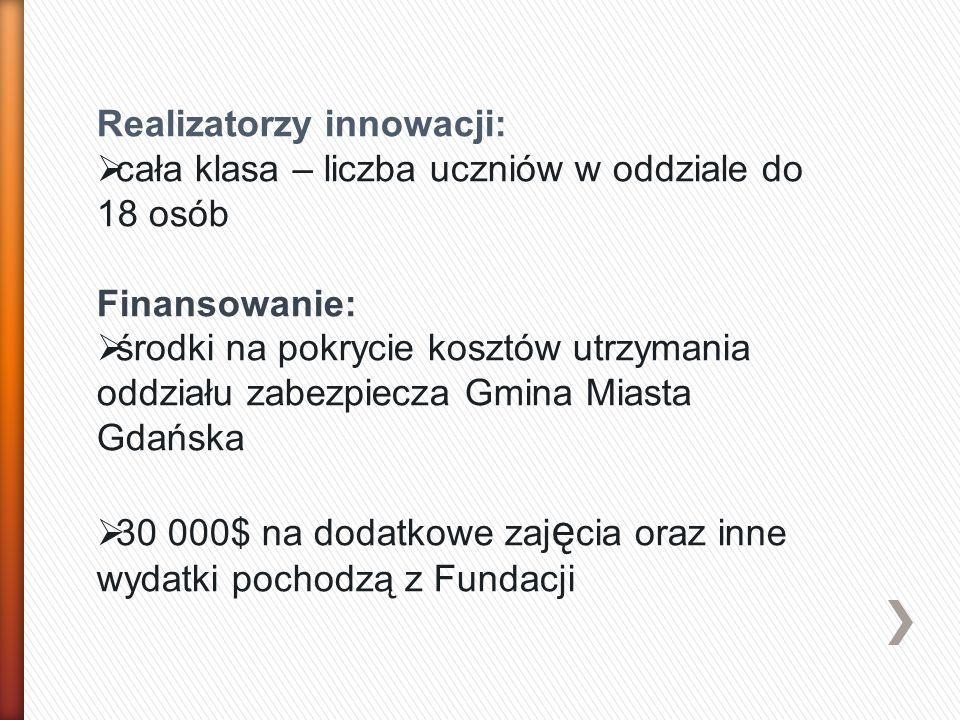 Realizatorzy innowacji:  cała klasa – liczba uczniów w oddziale do 18 osób Finansowanie:  środki na pokrycie kosztów utrzymania oddziału zabezpiecza Gmina Miasta Gdańska  30 000$ na dodatkowe zaj ę cia oraz inne wydatki pochodzą z Fundacji