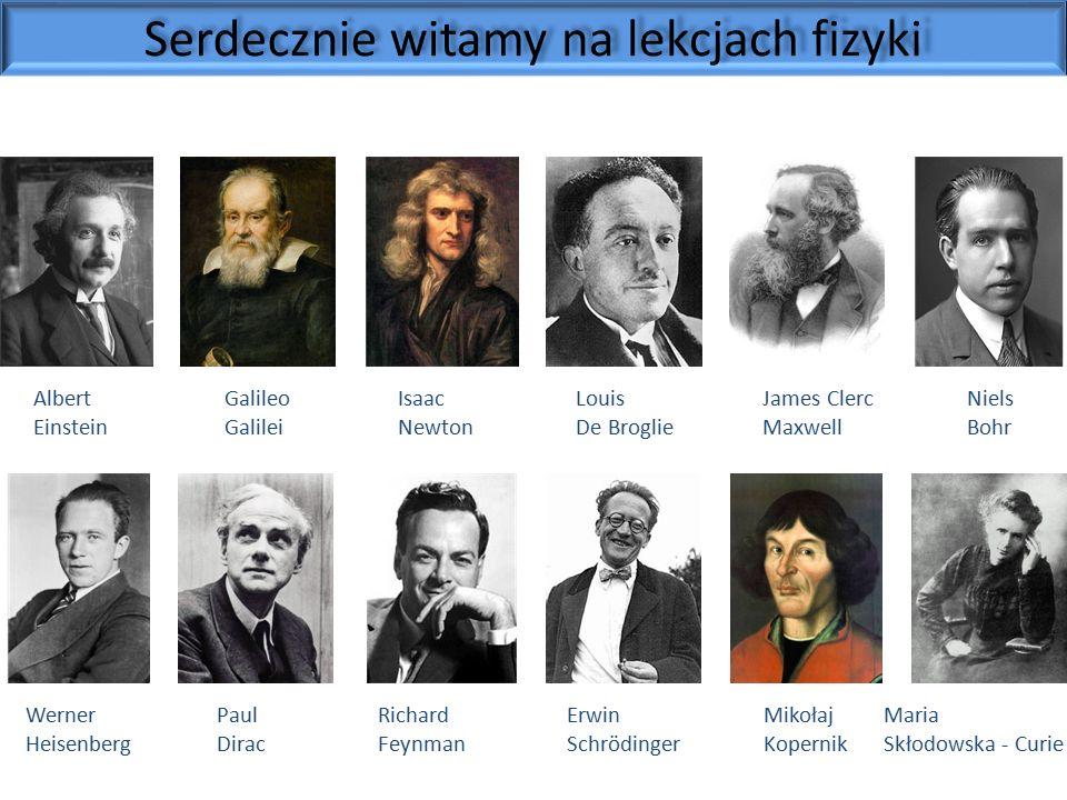 Albert Einstein Galileo Galilei Isaac Newton Louis De Broglie James Clerc Maxwell Niels Bohr Werner Heisenberg Paul Dirac Richard Feynman Erwin Schrödinger Mikołaj Kopernik Maria Skłodowska - Curie