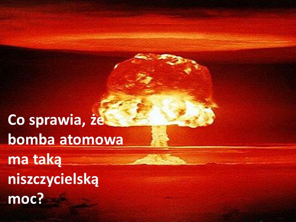 Co sprawia, że bomba atomowa ma taką niszczycielską moc?