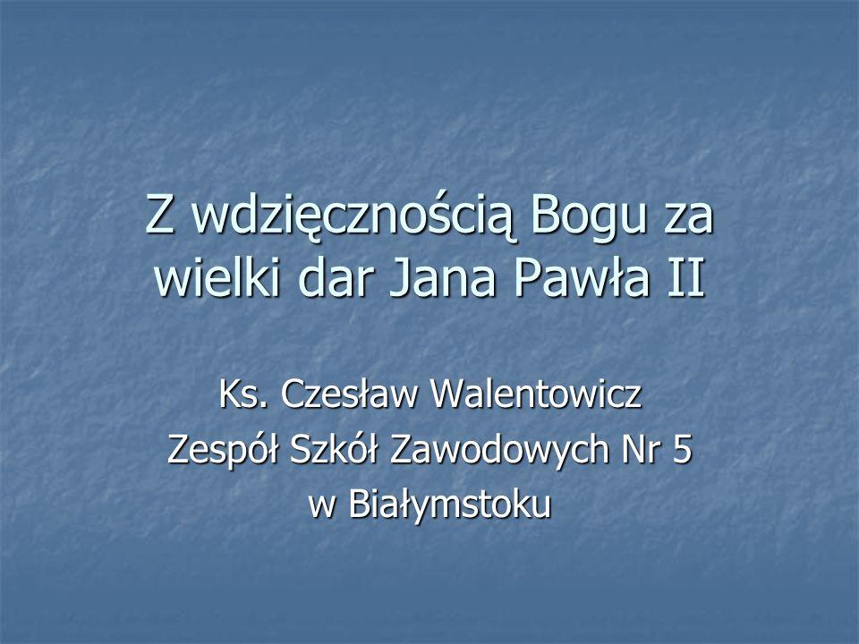 Z wdzięcznością Bogu za wielki dar Jana Pawła II Ks. Czesław Walentowicz Zespół Szkół Zawodowych Nr 5 w Białymstoku