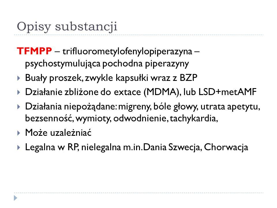 Opisy substancji TFMPP – trifluorometylofenylopiperazyna – psychostymulująca pochodna piperazyny  Buały proszek, zwykle kapsułki wraz z BZP  Działanie zbliżone do extace (MDMA), lub LSD+metAMF  Działania niepożądane: migreny, bóle głowy, utrata apetytu, bezsenność, wymioty, odwodnienie, tachykardia,  Może uzależniać  Legalna w RP, nielegalna m.in.Dania Szwecja, Chorwacja