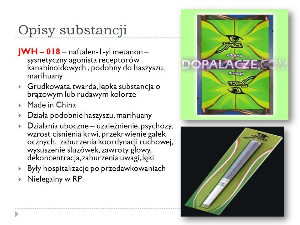 Opisy substancji JWH – 018 – naftalen-1-yl metanon – sysnetyczny agonista receptorów kanabinoidowych, podobny do haszyszu, marihuany  Grudkowata, twarda, lepka substancja o brązowym lub rudawym kolorze  Made in China  Działa podobnie haszyszu, marihuany  Działania uboczne – uzależnienie, psychozy, wzrost ciśnienia krwi, przekrwienie gałek ocznych, zaburzenia koordynacji ruchowej, wysuszenie śluzówek, zawroty głowy, dekoncentracja, zaburzenia uwagi, lęki  Były hospitalizacje po przedawkowaniach  Nielegalny w RP