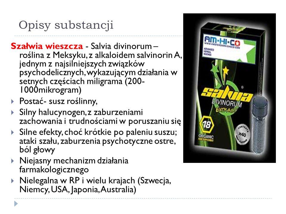 Opisy substancji Szałwia wieszcza - Salvia divinorum – roślina z Meksyku, z alkaloidem salvinorin A, jednym z najsilniejszych związków psychodelicznych, wykazującym działania w setnych częściach miligrama (200- 1000mikrogram)  Postać- susz roślinny,  Silny halucynogen, z zaburzeniami zachowania i trudnościami w poruszaniu się  Silne efekty, choć krótkie po paleniu suszu; ataki szału, zaburzenia psychotyczne ostre, ból głowy  Niejasny mechanizm działania farmakologicznego  Nielegalna w RP i wielu krajach (Szwecja, Niemcy, USA, Japonia, Australia)